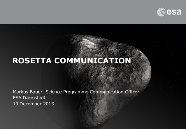 ROSETTA COMMUNICATION  Markus Bauer, Science Programme Communication Officer ESA Darmstadt 10 December 2013