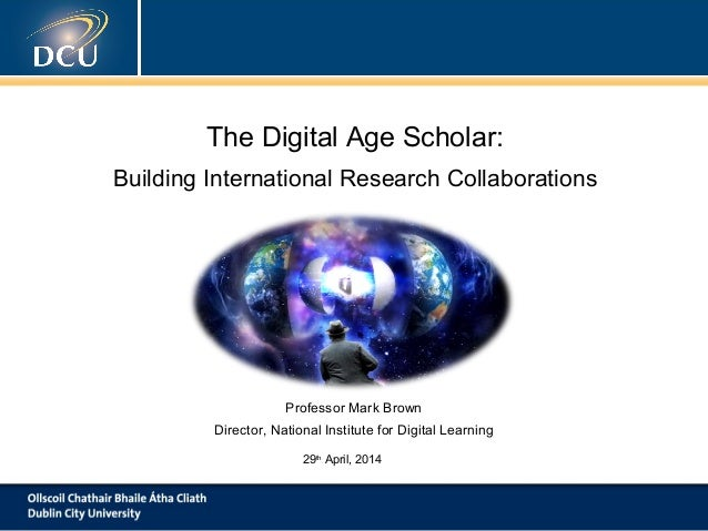 The Digital Age Scholar: Building International Research Collaborations Professor Mark Brown Director, National Institute ...