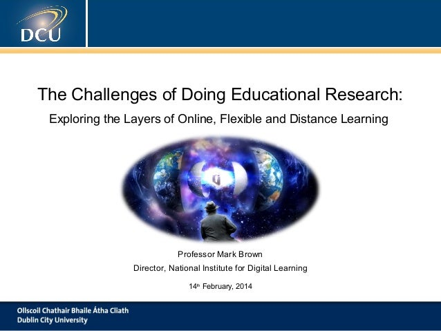 The Challenges of Doing Educational Research: Exploring the Layers of Online, Flexible and Distance Learning  Professor Ma...