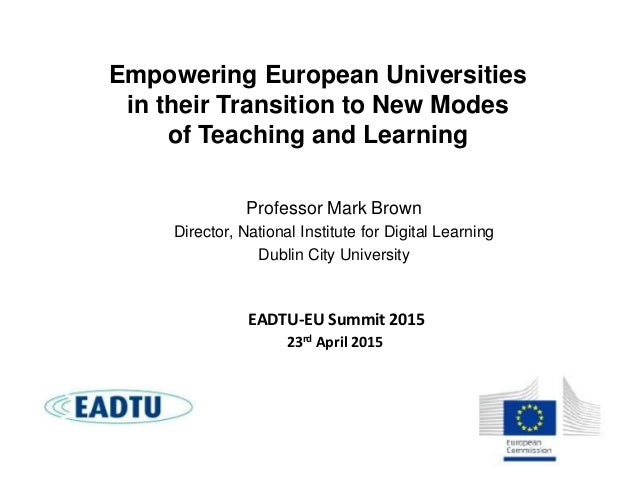Empowering European Universities in their Transition to New Modes of Teaching and Learning Professor Mark Brown Director, ...