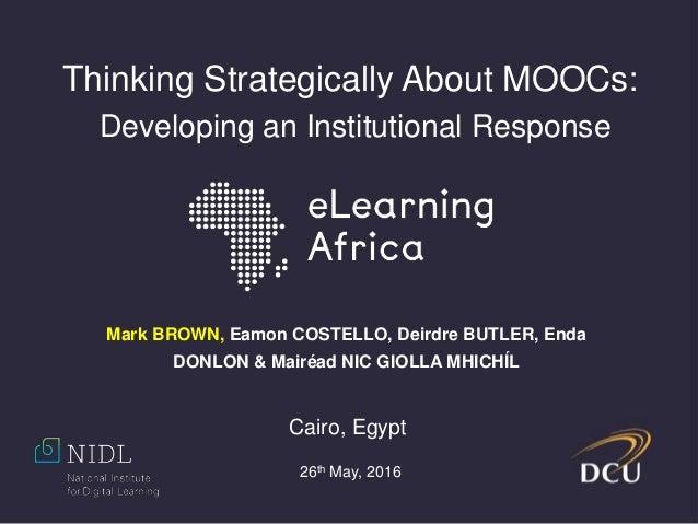 Thinking Strategically About MOOCs: Developing an Institutional Response Mark BROWN, Eamon COSTELLO, Deirdre BUTLER, Enda ...