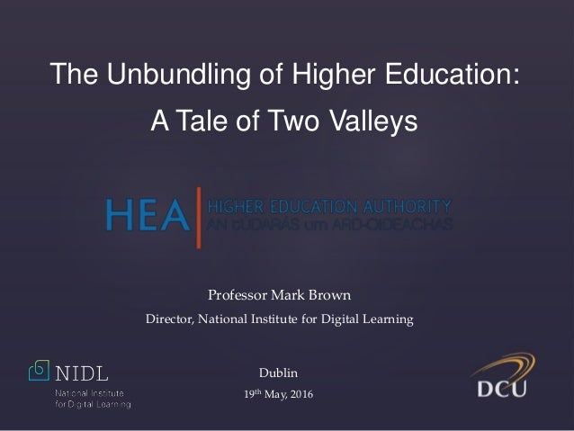 The Unbundling of Higher Education: A Tale of Two Valleys Professor Mark Brown Director, National Institute for Digital Le...