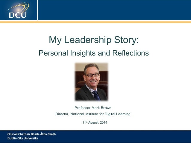 My Leadership Story: Personal Insights and Reflections Professor Mark Brown Director, National Institute for Digital Learn...