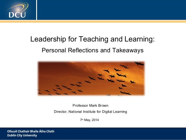 Leadership for Teaching and Learning: Personal Reflections and Takeaways Professor Mark Brown Director, National Institute...