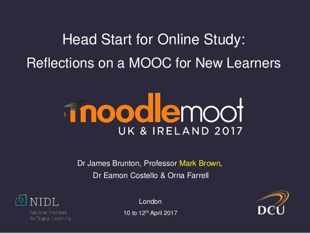 Head Start for Online Study: Reflections on a MOOC for New Learners Dr James Brunton, Professor Mark Brown, Dr Eamon Coste...