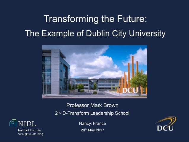 Transforming the Future: The Example of Dublin City University Professor Mark Brown 2nd D-Transform Leadership School Nanc...