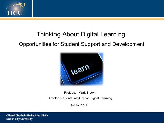 Thinking About Digital Learning: Opportunities for Student Support and Development Professor Mark Brown Director, National...