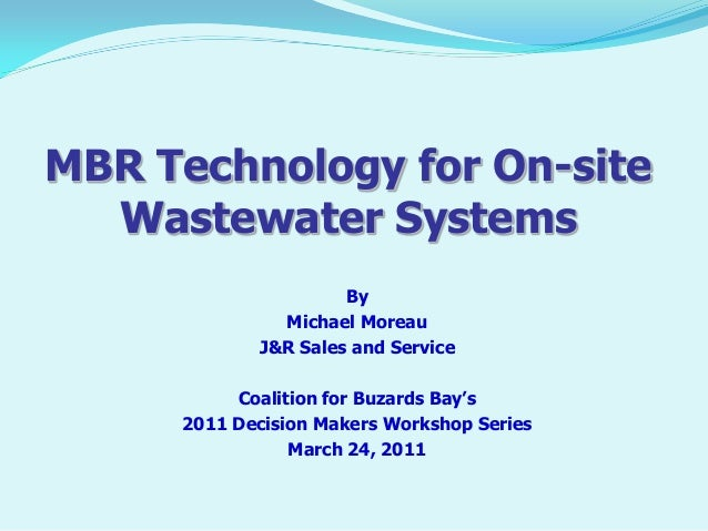 MBR Technology for On-site Wastewater Systems By Michael Moreau J&R Sales and Service Coalition for Buzards Bay's 2011 Dec...
