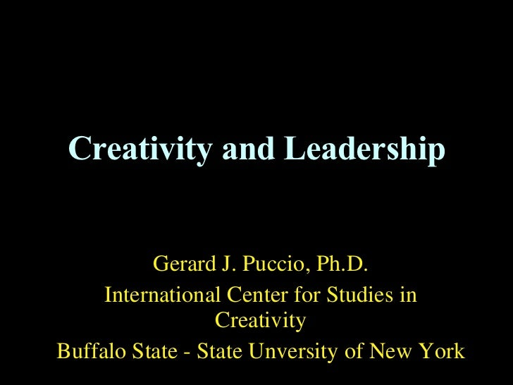 Creativity and Leadership Gerard J. Puccio, Ph.D. International Center for Studies in Creativity Buffalo State - State Unv...