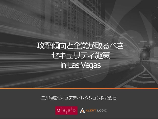 1© 2016 Mitsui Bussan Secure Directions, Inc. All Rights Reserved. 攻撃傾向と企業が取るべき セキュリティ施策 in Las Vegas 三井物産セキュアディレクション株式会社