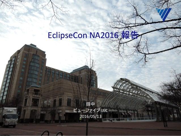 EclipseConNA2016報告  田中 ビューファイブLLC 2016/05/13