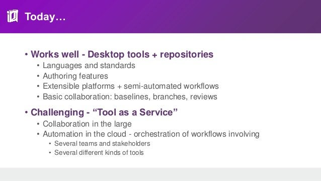 Today… • Works well - Desktop tools + repositories • Languages and standards • Authoring features • Extensible platforms +...