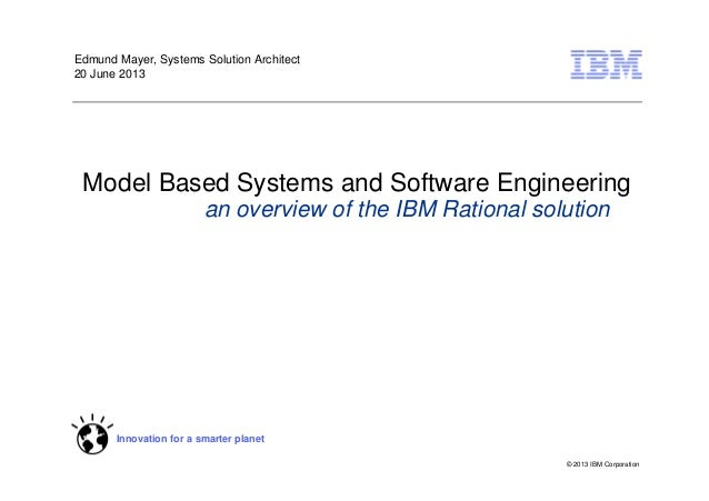 © 2013 IBM Corporation Innovation for a smarter planet Model Based Systems and Software Engineering an overview of the IBM...