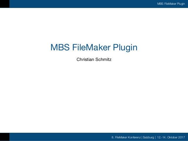 8. FileMaker Konferenz | Salzburg | 12.-14. Oktober 2017 MBS FileMaker Plugin MBS FileMaker Plugin Christian Schmitz