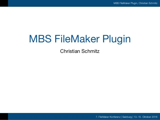 7. FileMaker Konferenz | Salzburg | 13.-15. Oktober 2016 MBS FileMaker Plugin, Christian Schmitz MBS FileMaker Plugin Chri...