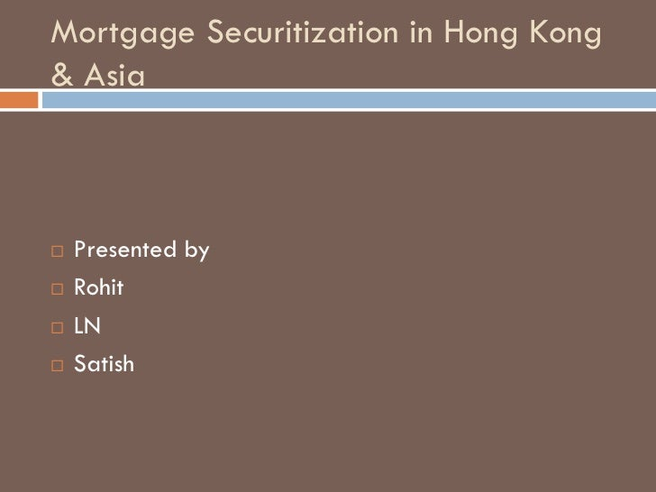 Mortgage Securitization in Hong Kong & Asia       Presented by    Rohit    LN    Satish