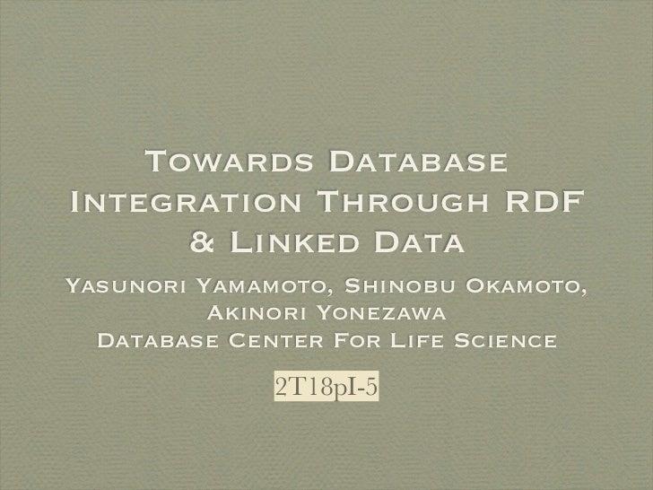 Towards DatabaseIntegration Through RDF      & Linked DataYasunori Yamamoto, Shinobu Okamoto,          Akinori Yonezawa  D...
