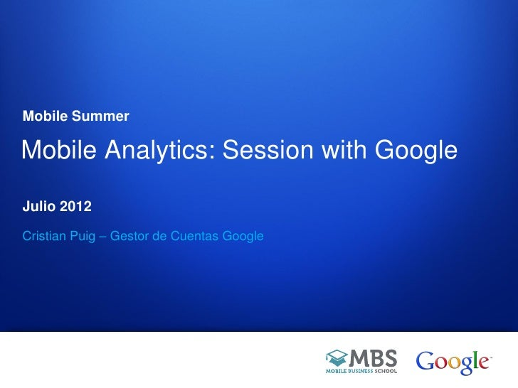 Mobile SummerMobile Analytics: Session with GoogleJulio 2012Cristian Puig – Gestor de Cuentas Google                      ...