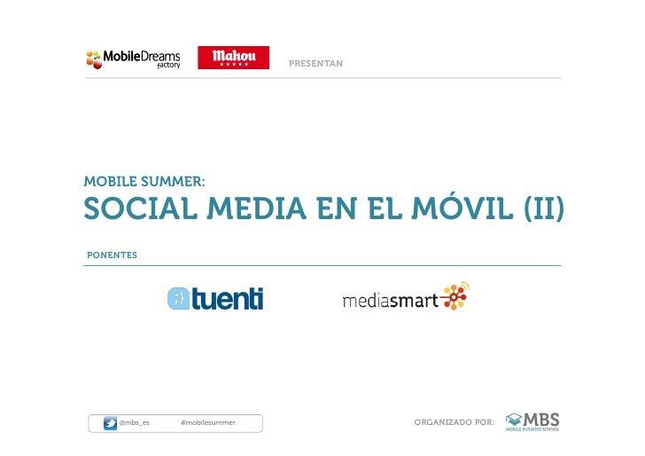 PRESENTANMOBILE SUMMER:SOCIAL MEDIA EN EL MÓVIL (II)PONENTES     @mbs_es   #mobilesummer               ORGANIZADO POR: