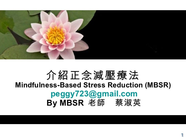 介紹正念減壓療法 Mindfulness-Based Stress Reduction (MBSR)   [email_address]  By MBSR  老師 蔡淑英 1