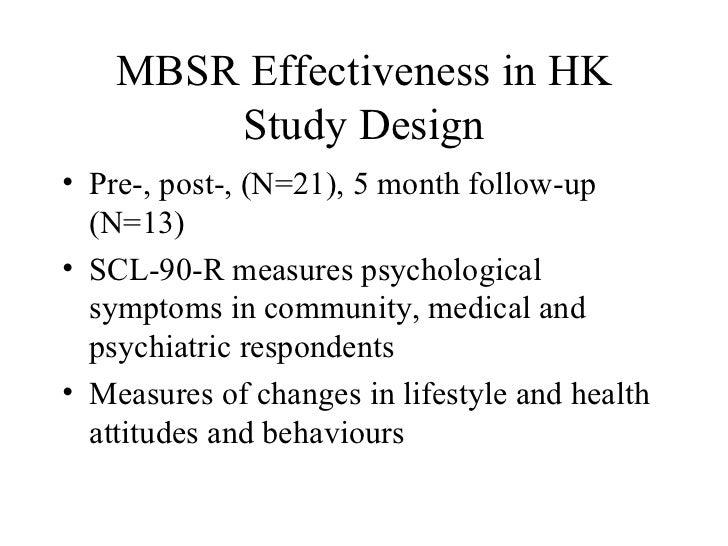 MBSR Effectiveness in HK Study Design <ul><li>Pre-, post-, (N=21), 5 month follow-up (N=13) </li></ul><ul><li>SCL-90-R mea...