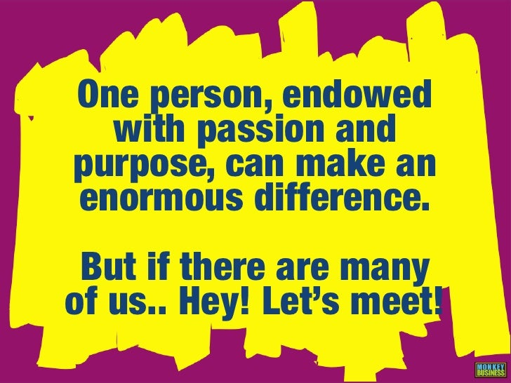 One person, endowed   with passion and purpose, can make an enormous difference.  But if there are many of us.. Hey! Let's...