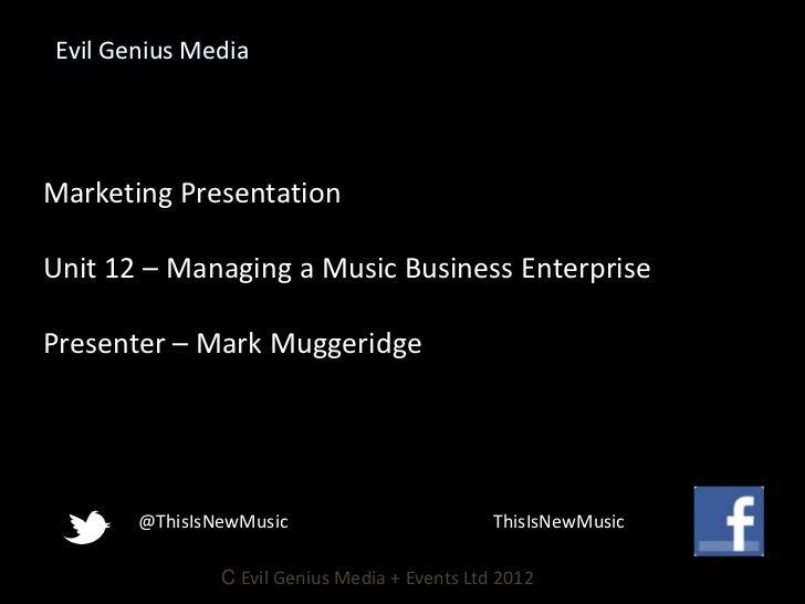 Evil Genius MediaMarketing PresentationUnit 12 – Managing a Music Business EnterprisePresenter – Mark Muggeridge       @Th...