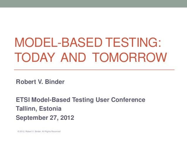 MODEL-BASED TESTING:TODAY AND TOMORROWRobert V. BinderETSI Model-Based Testing User ConferenceTallinn, EstoniaSeptember 27...