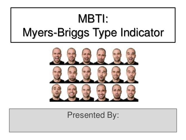 MBTI: Myers-Briggs Type Indicator Presented By: