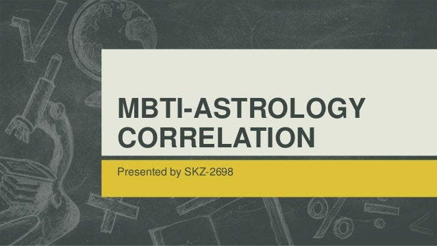 MBTI-ASTROLOGY CORRELATION Presented by SKZ-2698