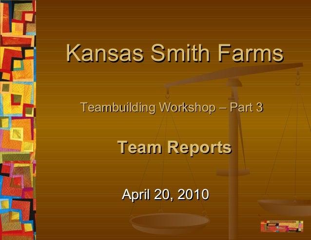 Kansas Smith Farms Teambuilding Workshop – Part 3  Team Reports April 20, 2010