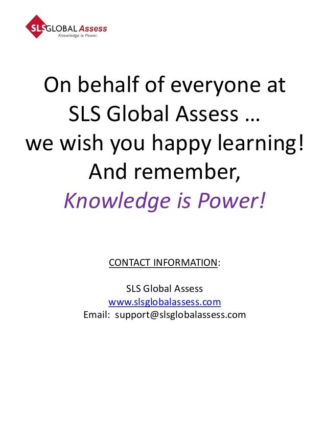On behalf of everyone at    SLS Global Assess …we wish you happy learning!      And remember,   Knowledge is Power!       ...