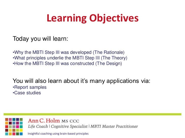Learning Objectives<br />Today you will learn:<br /><ul><li>Why the MBTI Step III was developed (The Rationale)