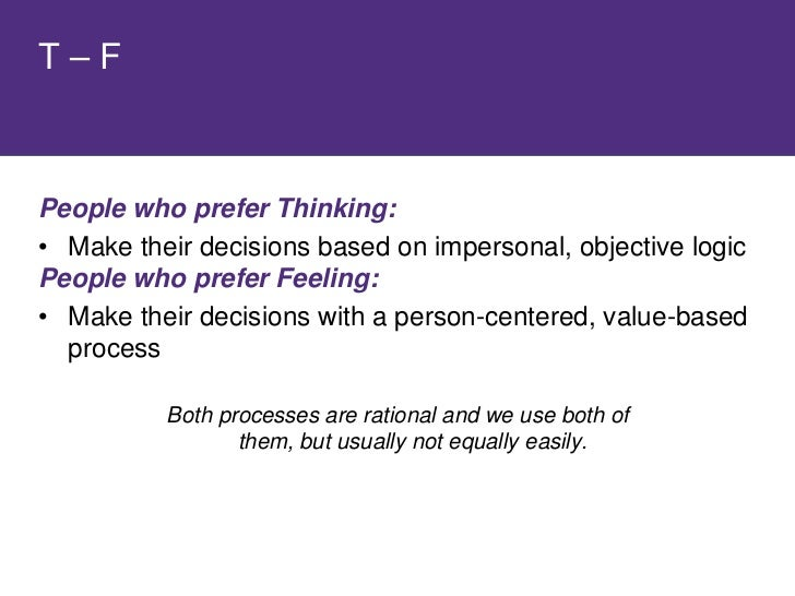 People who prefer Thinking:     • Use logic to analyse the problem, assess pros and   cons • Focus on the facts and the pr...