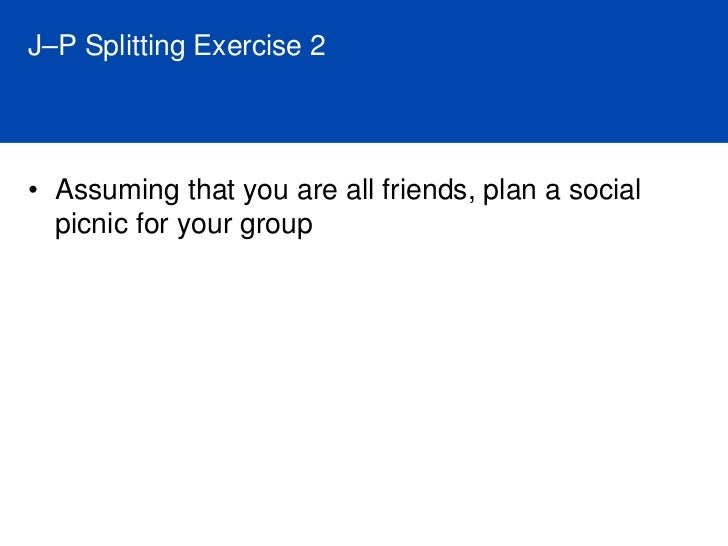 J–P Splitting Exercise     • What are the implications and applications of this   exercise? • J's form a poor opinion of P...