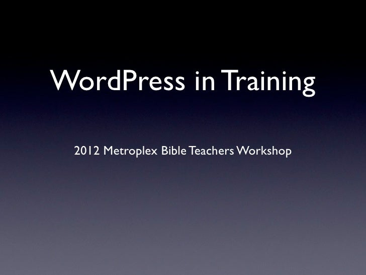 WordPress in Training 2012 Metroplex Bible Teachers Workshop