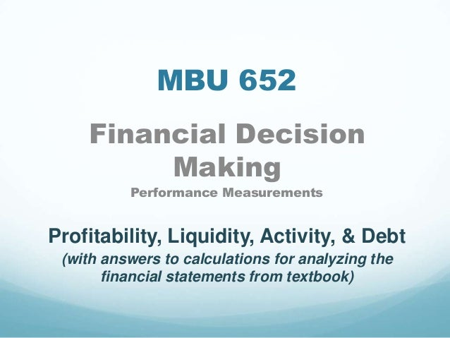 MBU 652 Financial Decision Making Performance Measurements Profitability, Liquidity, Activity, & Debt (with answers to cal...