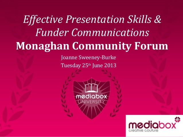 Effective Presentation Skills & Funder Communications Monaghan Community Forum Joanne Sweeney-Burke Tuesday 25th June 2013
