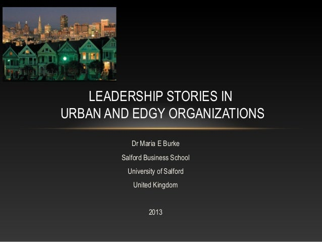 Dr Maria E Burke Salford Business School University of Salford United Kingdom 2013 LEADERSHIP STORIES IN URBAN AND EDGY OR...