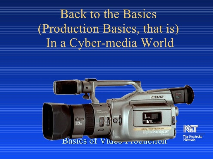 Back to the Basics  (Production Basics, that is)  In a Cyber-media World <ul><li>Basics of Video Production </li></ul>