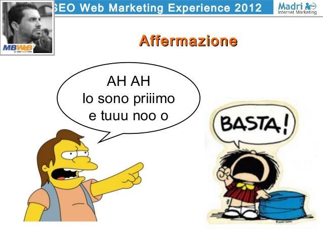 SEO Web Marketing Experience 2012 AffermazioneAffermazione AH AH Io sono priiimo e tuuu noo o