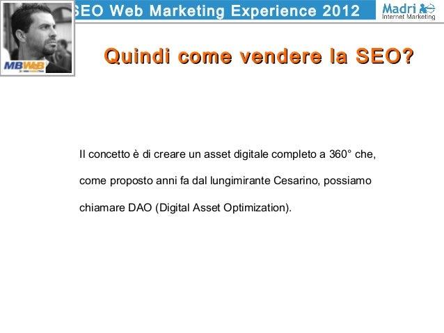 SEO Web Marketing Experience 2012 Quindi come vendere la SEO?Quindi come vendere la SEO? Il concetto è di creare un asset ...