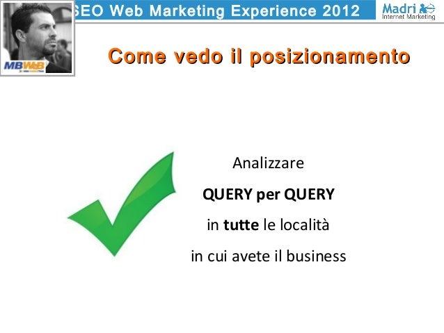 SEO Web Marketing Experience 2012 Come vedo il posizionamentoCome vedo il posizionamento Analizzare QUERY per QUERY in tut...