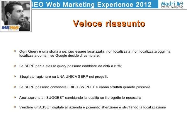 SEO Web Marketing Experience 2012 Veloce riassuntoVeloce riassunto Ogni Query è una storia a sé: può essere localizzata, n...