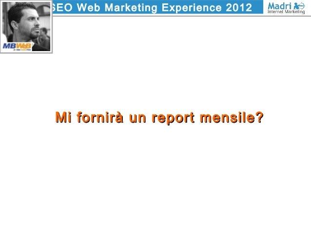 SEO Web Marketing Experience 2012 Mi fornirà un report mensile?Mi fornirà un report mensile?