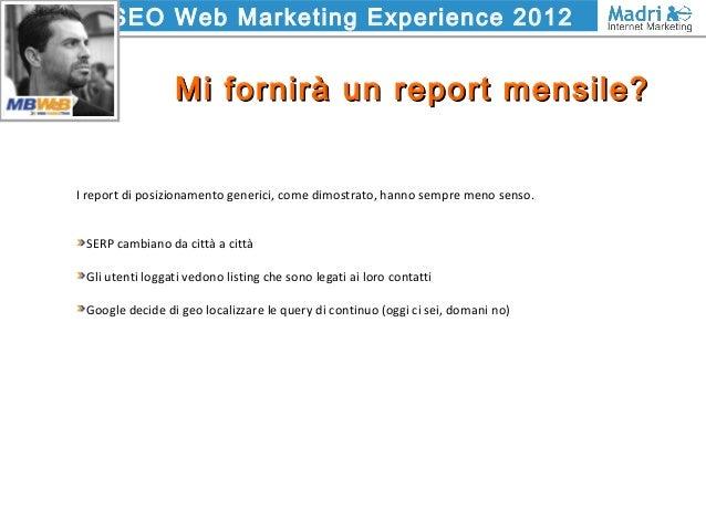SEO Web Marketing Experience 2012 Mi fornirà un report mensile?Mi fornirà un report mensile? I report di posizionamento ge...