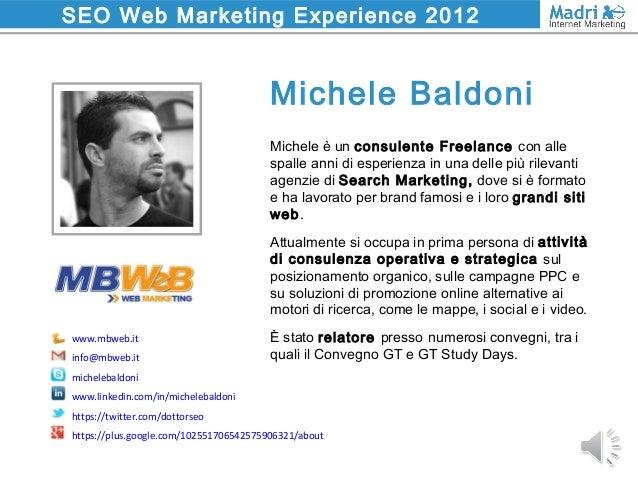 SEO Web Marketing Experience 2012 Michele è un consulente Freelance con alle spalle anni di esperienza in una delle più ri...
