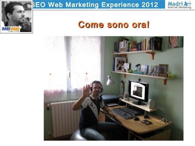 SEO Web Marketing Experience 2012 Come sono ora!Come sono ora!