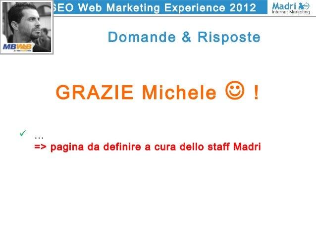 SEO Web Marketing Experience 2012 Domande & Risposte GRAZIE Michele  !  … => pagina da definire a cura dello staff Madri