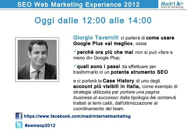 SEO Web Marketing Experience 2012 Oggi dalle 12:00 alle 14:00 https://www.facebook.com/madrinternetmarketing #swmexp2012 G...